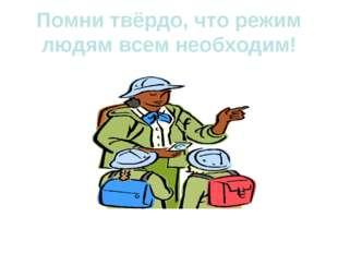 Помни твёрдо, что режим людям всем необходим!