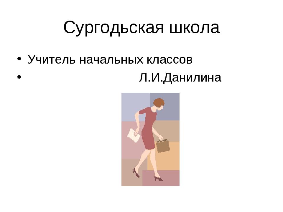 Сургодьская школа Учитель начальных классов Л.И.Данилина