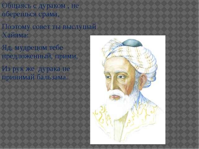 Общаясь с дураком , не оберешься срама, Поэтому совет ты выслушай Хайяма: Яд,...