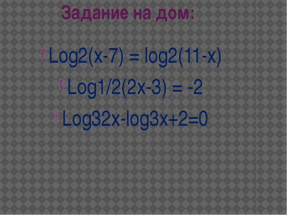 Задание на дом: Log2(x-7) = log2(11-x) Log1/2(2x-3) = -2 Log32x-log3x+2=0
