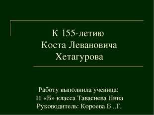 К 155-летию Коста Левановича Хетагурова Работу выполнила ученица: 11 «Б» клас