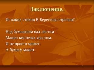 Заключение. Из каких стихов В.Берестова строчки? Над бумажным над листом Маше