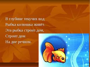 В глубине текучих вод Рыбка колюшка живёт. Эта рыбка строит дом, Строит дом Н