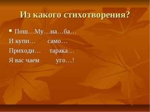 Из какого стихотворения? Пош…Му…на…ба… И купи… само… Приходи… тарака… Я вас ч