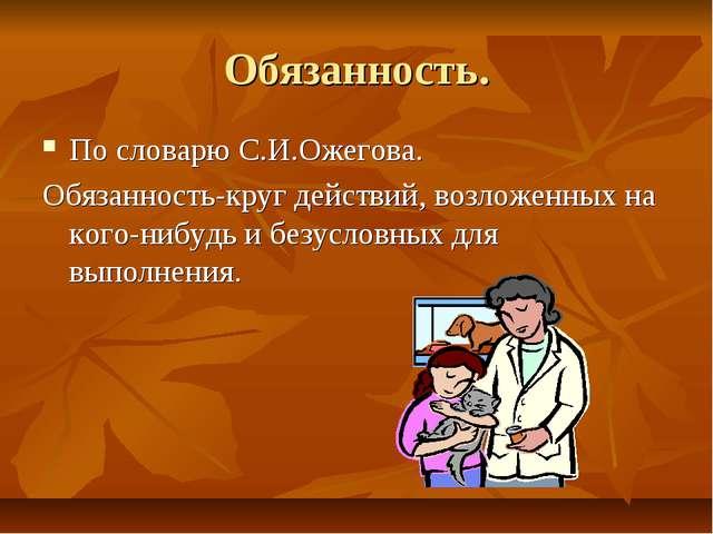Обязанность. По словарю С.И.Ожегова. Обязанность-круг действий, возложенных н...