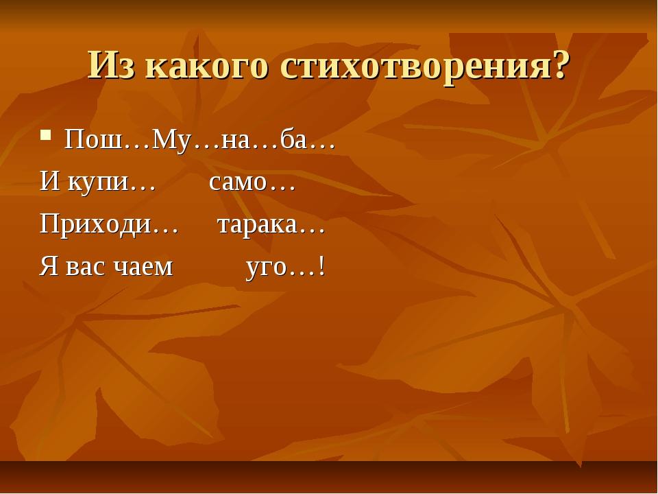 Из какого стихотворения? Пош…Му…на…ба… И купи… само… Приходи… тарака… Я вас ч...