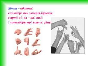 Жест – адамның сезімдері мен эмоцияларының сыртқа қол – аяқтың қимылдары арқы