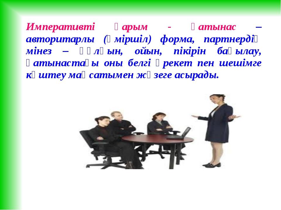 Императивті қарым - қатынас – авторитарлы (әміршіл) форма, партнердің мінез –...
