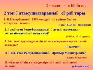 1 – кезең - « Бәйге». 2 топ қатысушыларының сұрақтары 1. Н.Назарбаевтың 1990