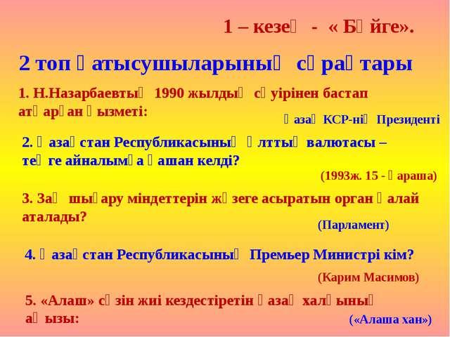1 – кезең - « Бәйге». 2 топ қатысушыларының сұрақтары 1. Н.Назарбаевтың 1990...