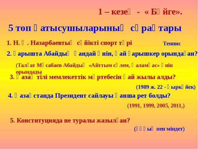 1 – кезең - « Бәйге». 5 топ қатысушыларының сұрақтары 1. Н. Ә. Назарбаевтың с...