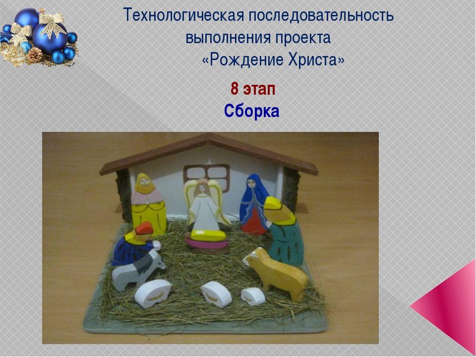 8 этап Сборка Технологическая последовательность выполнения проекта «Рождение...