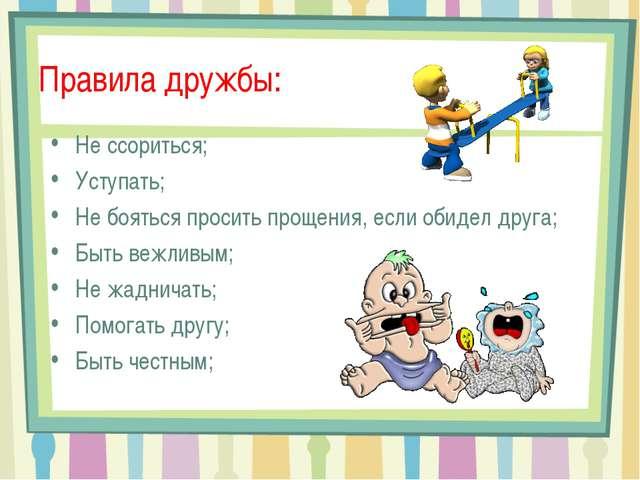 Правила дружбы: Не ссориться; Уступать; Не бояться просить прощения, если оби...