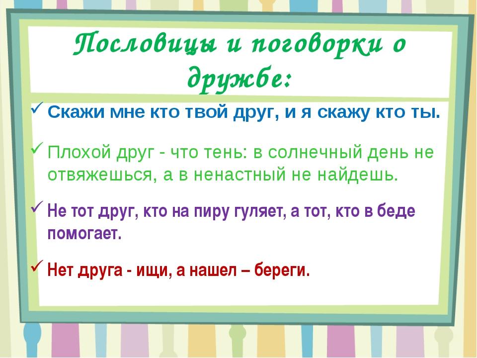 Пословицы и поговорки о дружбе: Скажи мне кто твой друг, и я скажу кто ты. Пл...