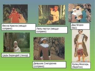 Царь Берендей (тенор) Весна-Красна (меццо-сопрано) Дед Мороз (бас) Купец Мизг