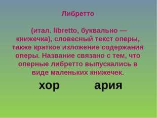 Либретто (итал. libretto, буквально — книжечка), словесный текст оперы, такж