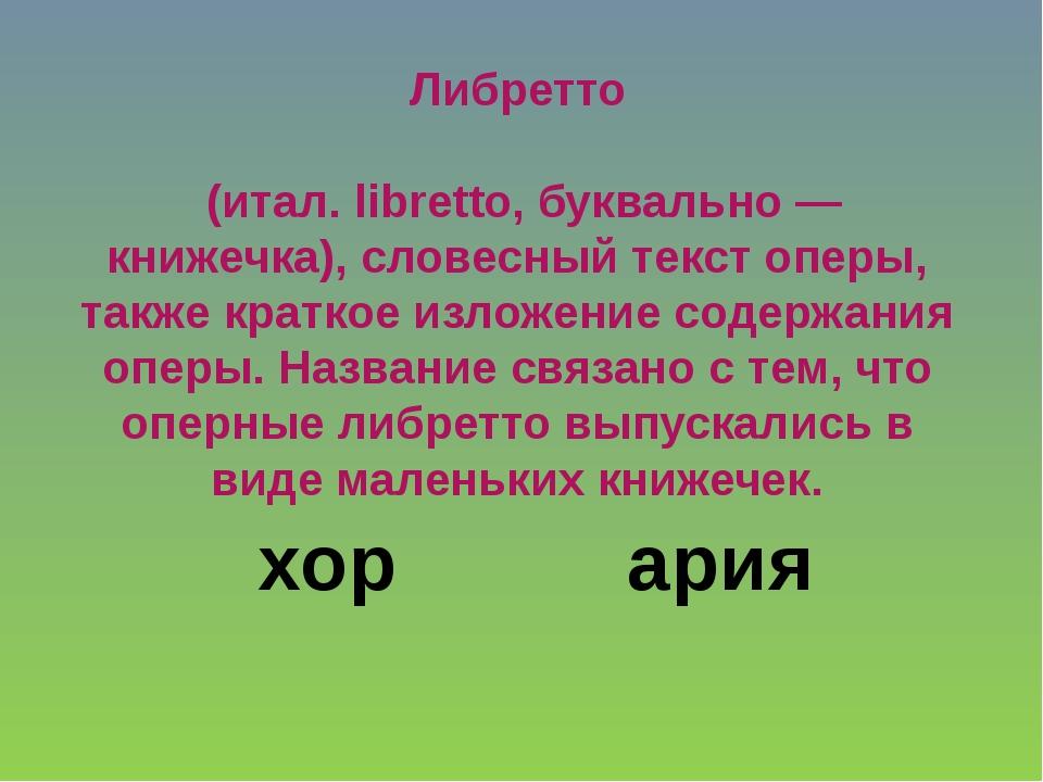 Либретто (итал. libretto, буквально — книжечка), словесный текст оперы, такж...