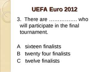 UEFA Euro 2012 3. There are ……………. who will participate in the final tourname