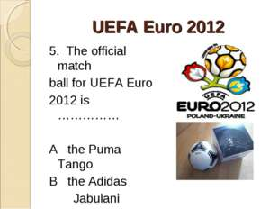 UEFA Euro 2012 5. The official match ball for UEFA Euro 2012 is …………… A the P