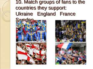 10. Match groups of fans to the countries they support: Ukraine England Fran