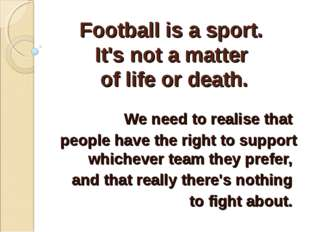 Football is a sport. It's not a matter of life or death. We need to realise t