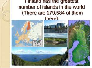 Finland has the greatest number of islands in the world (There are 179,584 of