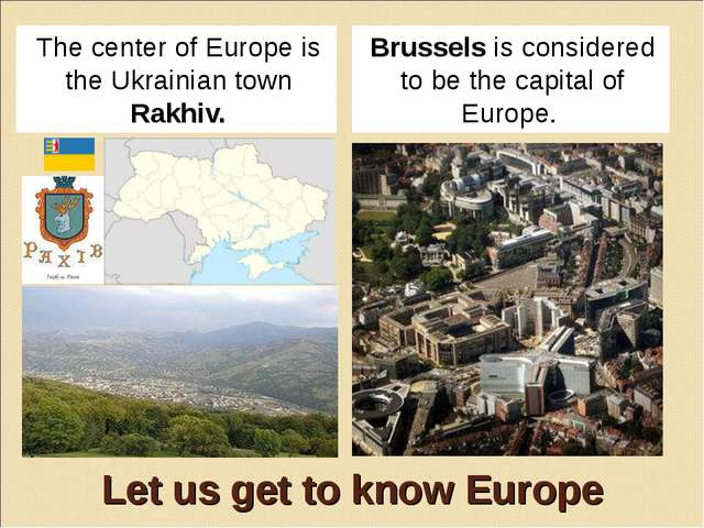 Let us get to know Europe The center of Europe is the Ukrainian town Rakhiv....