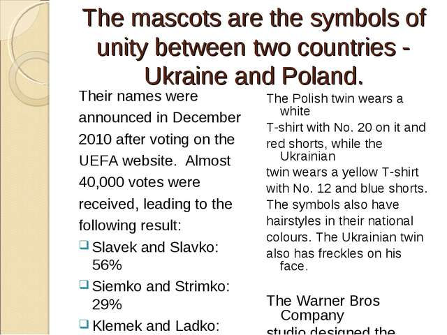 The mascots are the symbols of unity between two countries - Ukraine and Pola...