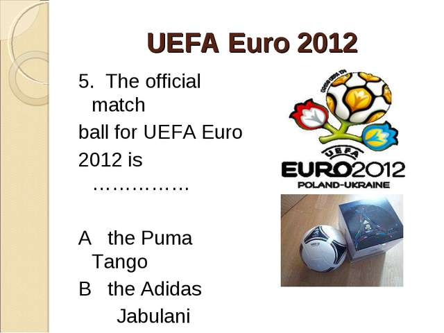 UEFA Euro 2012 5. The official match ball for UEFA Euro 2012 is …………… A the P...