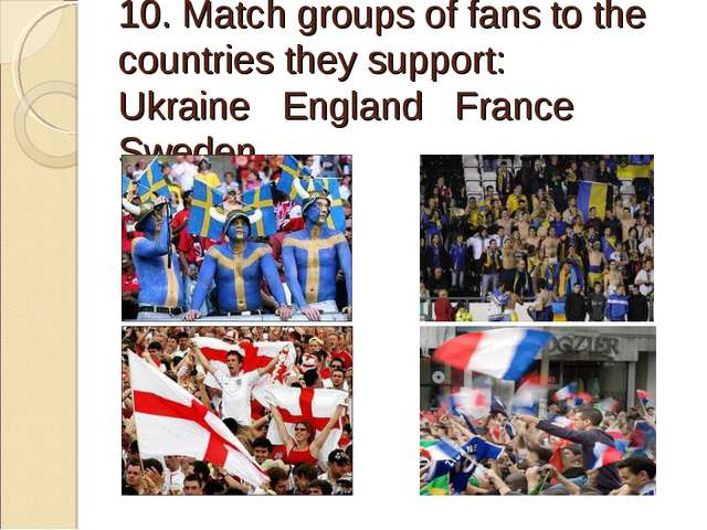 10. Match groups of fans to the countries they support: Ukraine England Fran...