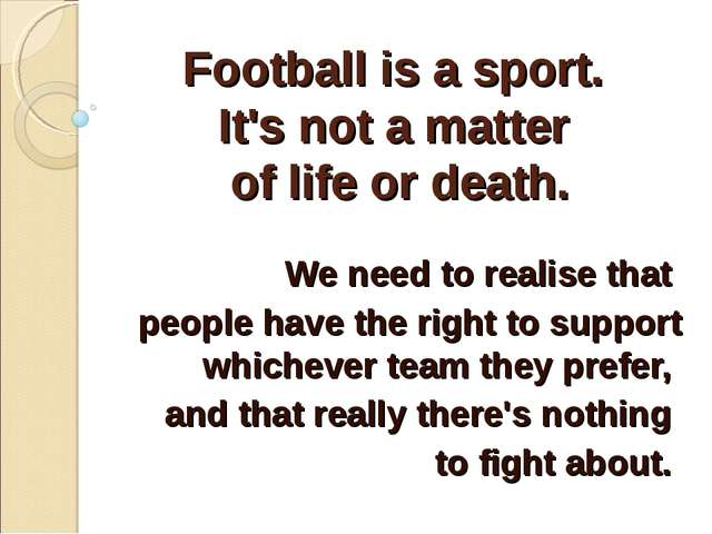Football is a sport. It's not a matter of life or death. We need to realise t...