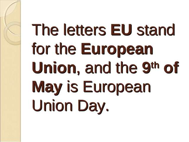 The letters EU stand for the European Union, and the 9th of May is European U...