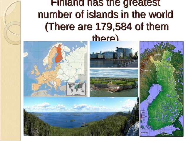 Finland has the greatest number of islands in the world (There are 179,584 of...