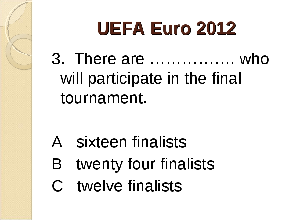 UEFA Euro 2012 3. There are ……………. who will participate in the final tourname...