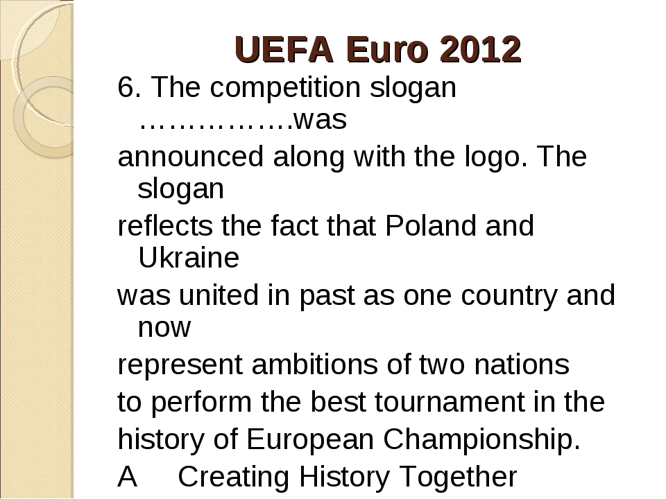 UEFA Euro 2012 6. The competition slogan …………….was announced along with the l...