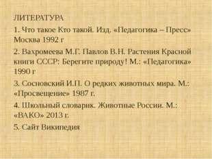 ЛИТЕРАТУРА 1. Что такое Кто такой. Изд. «Педагогика – Пресс» Москва 1992 г 2.