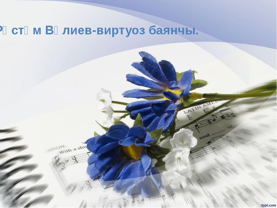 Рөстәм Вәлиев-виртуоз баянчы.