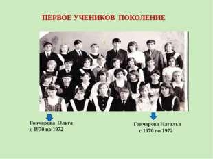 ПЕРВОЕ УЧЕНИКОВ ПОКОЛЕНИЕ Гончарова Ольга с 1970 по 1972 Гончарова Наталья с