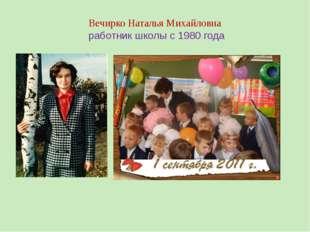 Вечирко Наталья Михайловна работник школы с 1980 года