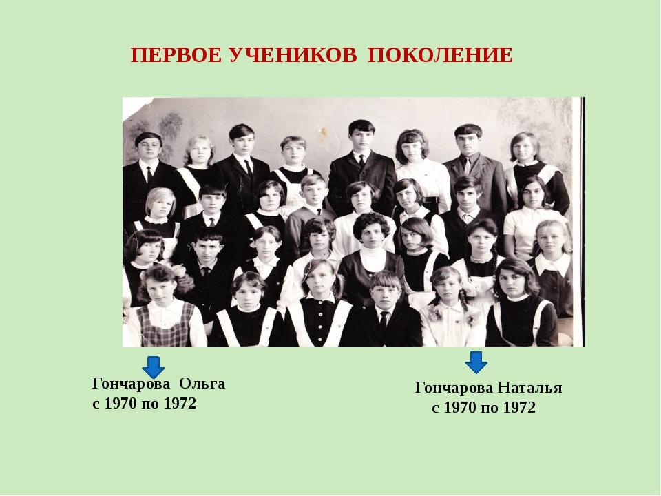 ПЕРВОЕ УЧЕНИКОВ ПОКОЛЕНИЕ Гончарова Ольга с 1970 по 1972 Гончарова Наталья с...