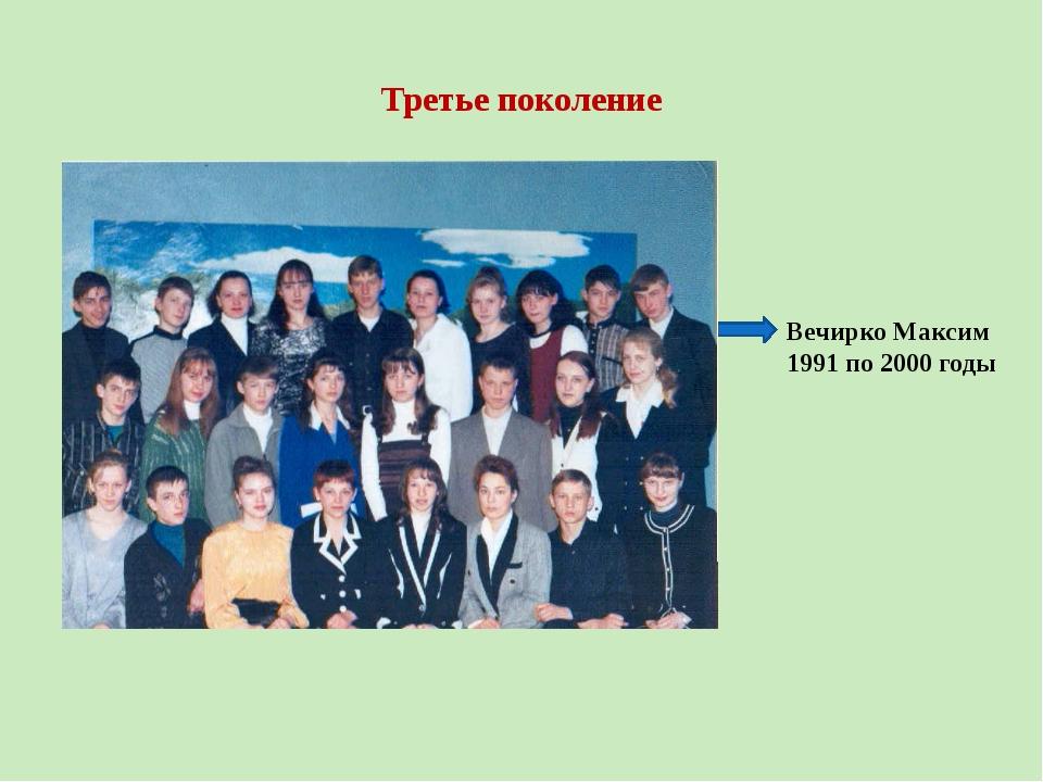 Третье поколение Вечирко Максим 1991 по 2000 годы