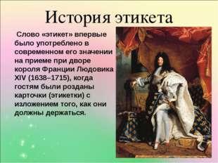 История этикета Слово «этикет» впервые было употреблено в современном его зна