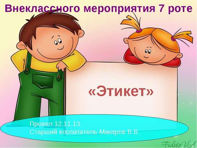 «Этикет» Внеклассного мероприятия 7 роте Провел 12.11.13. Старший воспитатель...