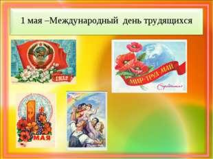 1 мая –Международный день трудящихся