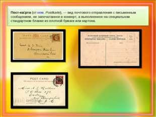 Пост-ка́рта (от нем.Postkarte),— вид почтового отправления с письменным соо
