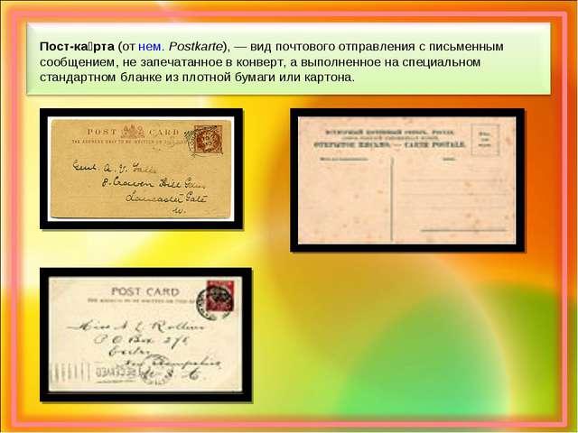 Пост-ка́рта (от нем.Postkarte),— вид почтового отправления с письменным соо...