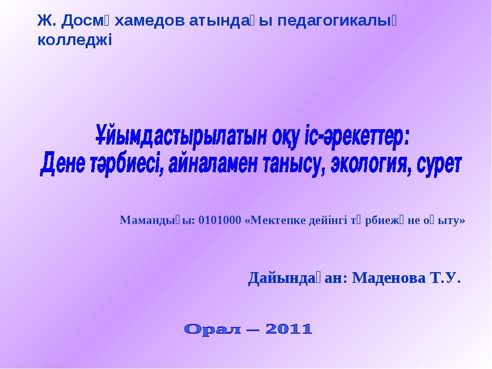 Ж. Досмұхамедов атындағы педагогикалық колледжі Мамандығы: 0101000 «Мектепке...