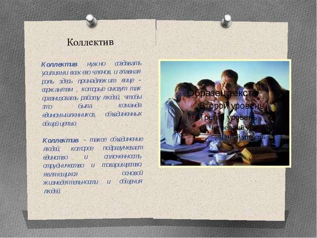 Коллектив Коллектив нужно создавать усилиями всех его членов, и главная роль...