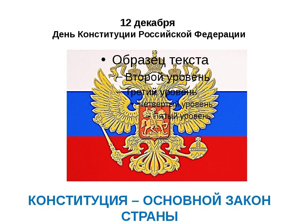 12 декабря День Конституции Российской Федерации КОНСТИТУЦИЯ – ОСНОВНОЙ ЗАКОН...