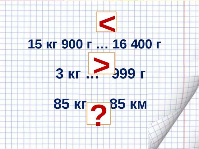 15 кг 900 г … 16 400 г 3 кг … 999 г 85 кг … 85 км  < > ?